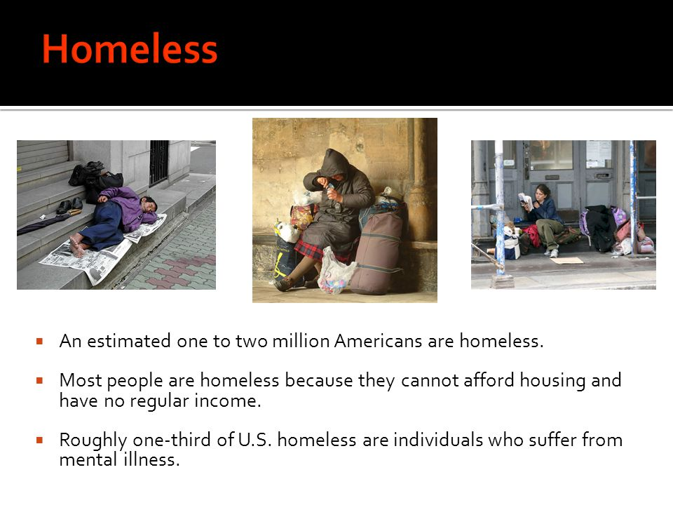 Homeless An estimated one to two million Americans are homeless.