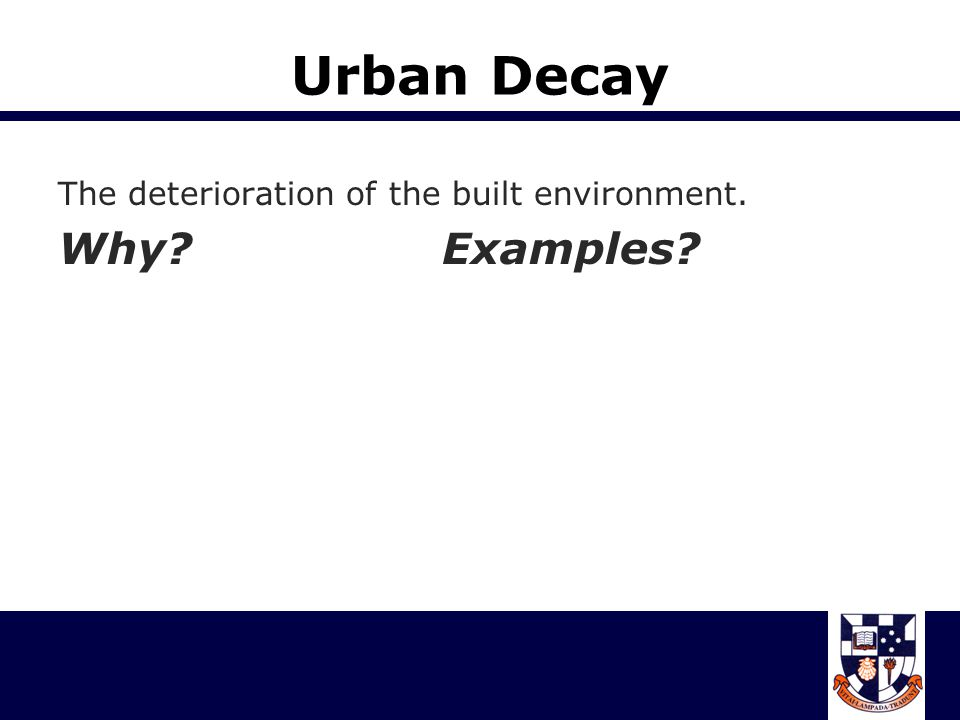 Urban Decay The deterioration of the built environment. Why Examples