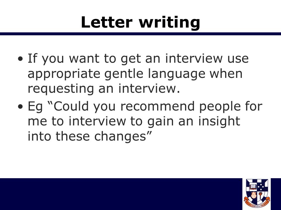 Letter writing If you want to get an interview use appropriate gentle language when requesting an interview.