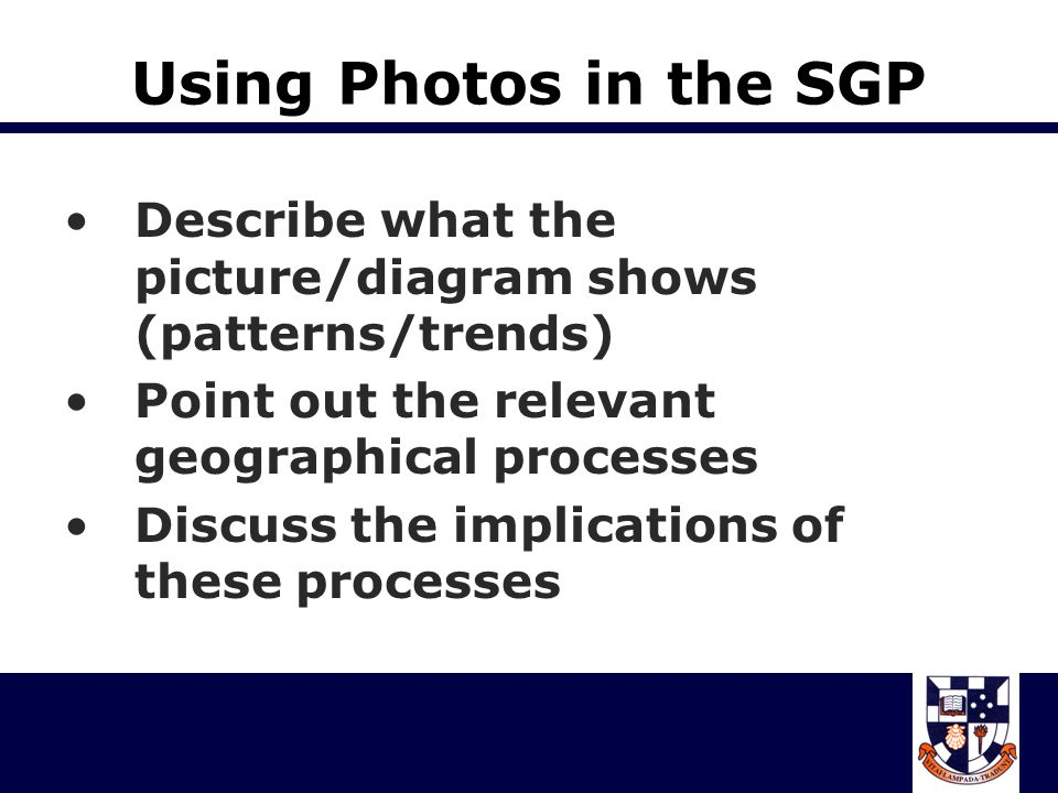 Using Photos in the SGP Describe what the picture/diagram shows (patterns/trends) Point out the relevant geographical processes.