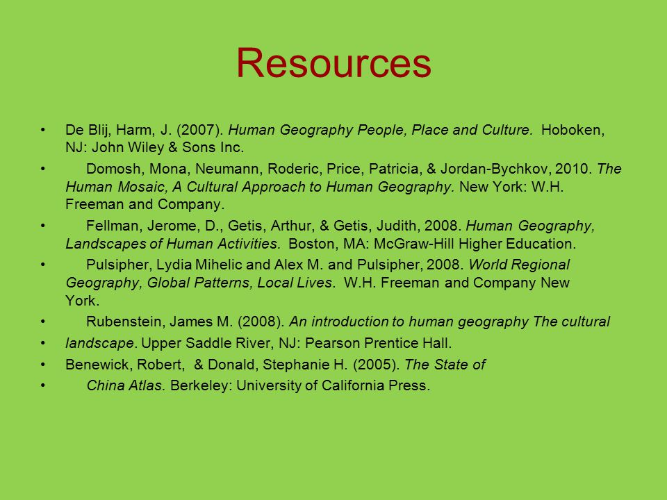 Resources De Blij, Harm, J. (2007). Human Geography People, Place and Culture. Hoboken, NJ: John Wiley & Sons Inc.