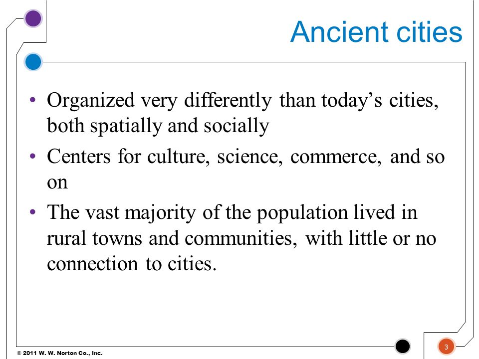 Ancient cities Organized very differently than today's cities, both spatially and socially. Centers for culture, science, commerce, and so on.