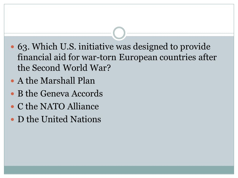 63. Which U.S. initiative was designed to provide financial aid for war-torn European countries after the Second World War