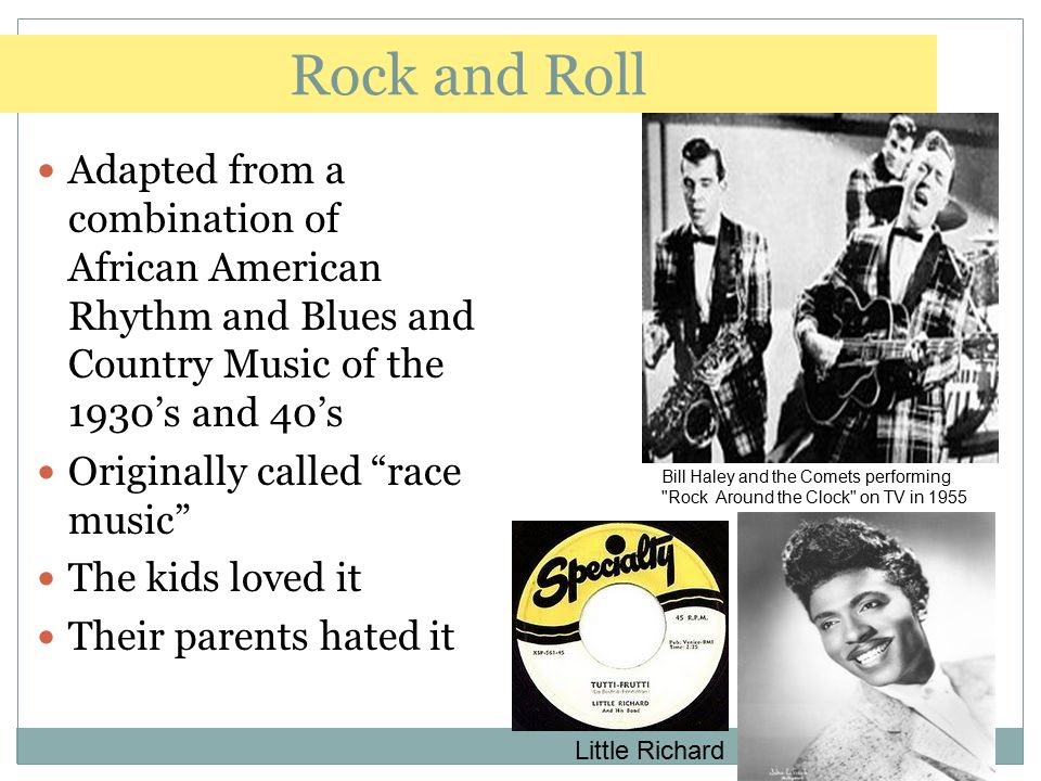 Rock and Roll Adapted from a combination of African American Rhythm and Blues and Country Music of the 1930's and 40's.