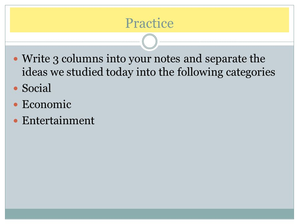 Practice Write 3 columns into your notes and separate the ideas we studied today into the following categories.