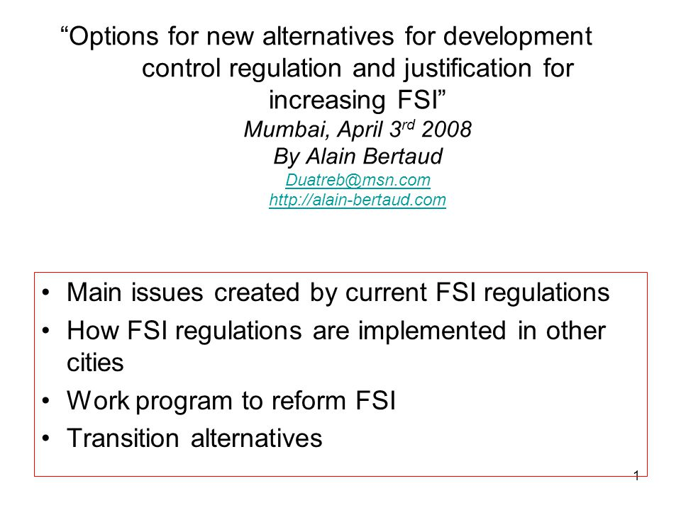 Options for new alternatives for development control regulation and justification for increasing FSI Mumbai, April 3rd 2008 By Alain Bertaud Duatreb@msn.com http://alain-bertaud.com