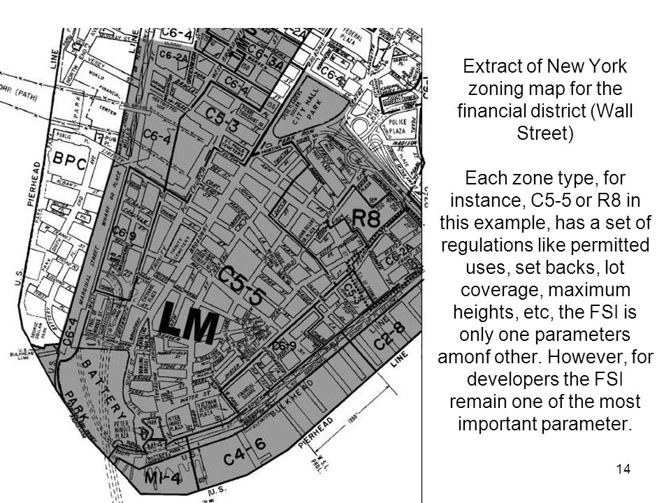 Extract of New York zoning map for the financial district (Wall Street) Each zone type, for instance, C5-5 or R8 in this example, has a set of regulations like permitted uses, set backs, lot coverage, maximum heights, etc, the FSI is only one parameters amonf other.