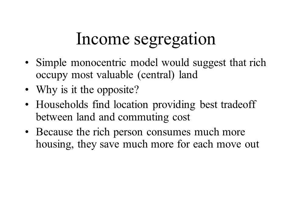 Income segregation Simple monocentric model would suggest that rich occupy most valuable (central) land.