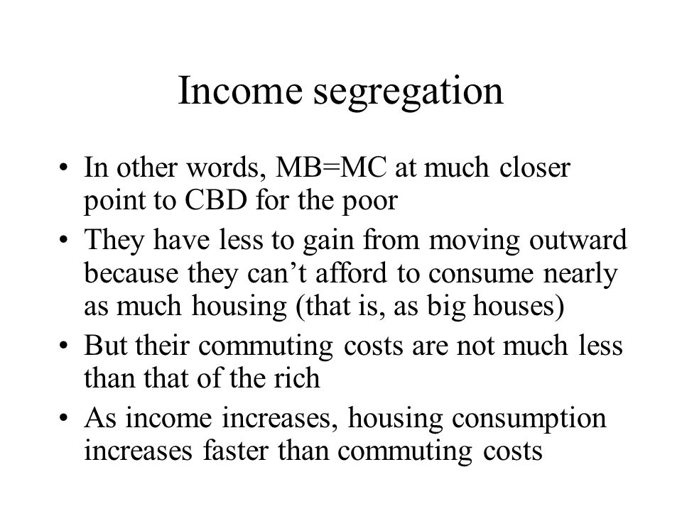 Income segregation In other words, MB=MC at much closer point to CBD for the poor.