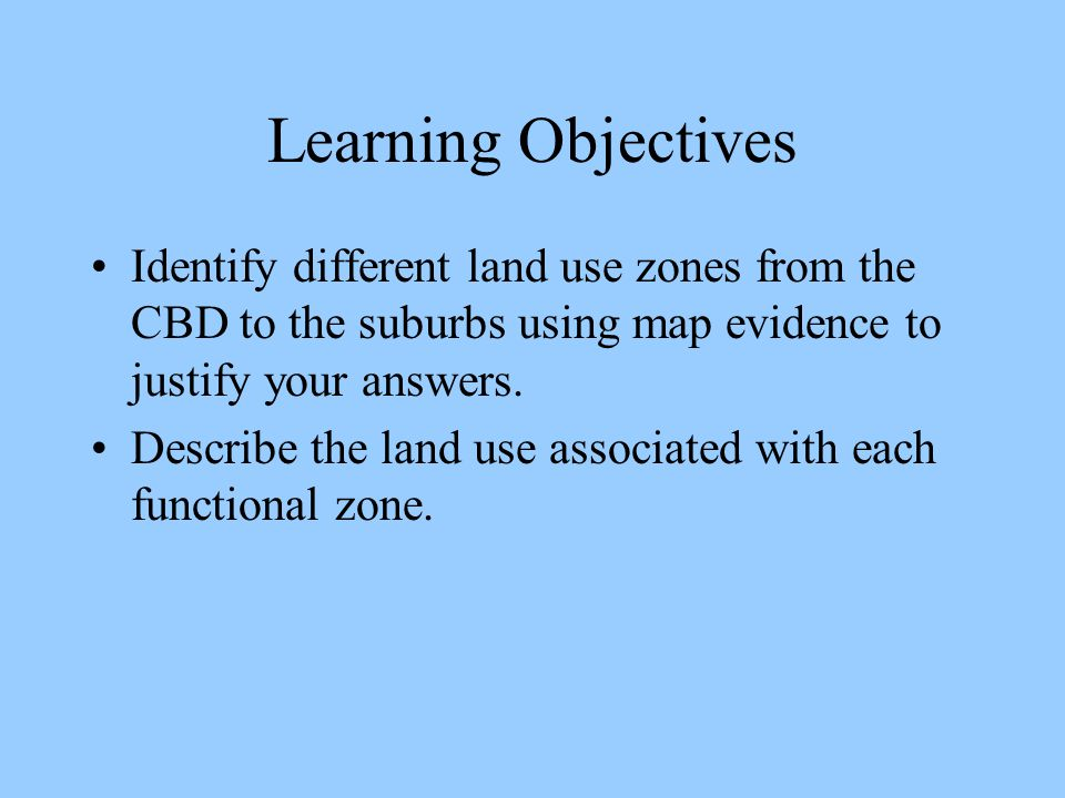 Learning Objectives Identify different land use zones from the CBD to the suburbs using map evidence to justify your answers.