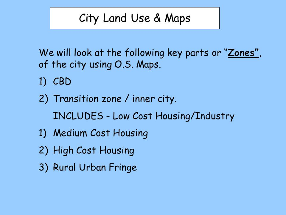 City Land Use & Maps We will look at the following key parts or Zones , of the city using O.S. Maps.