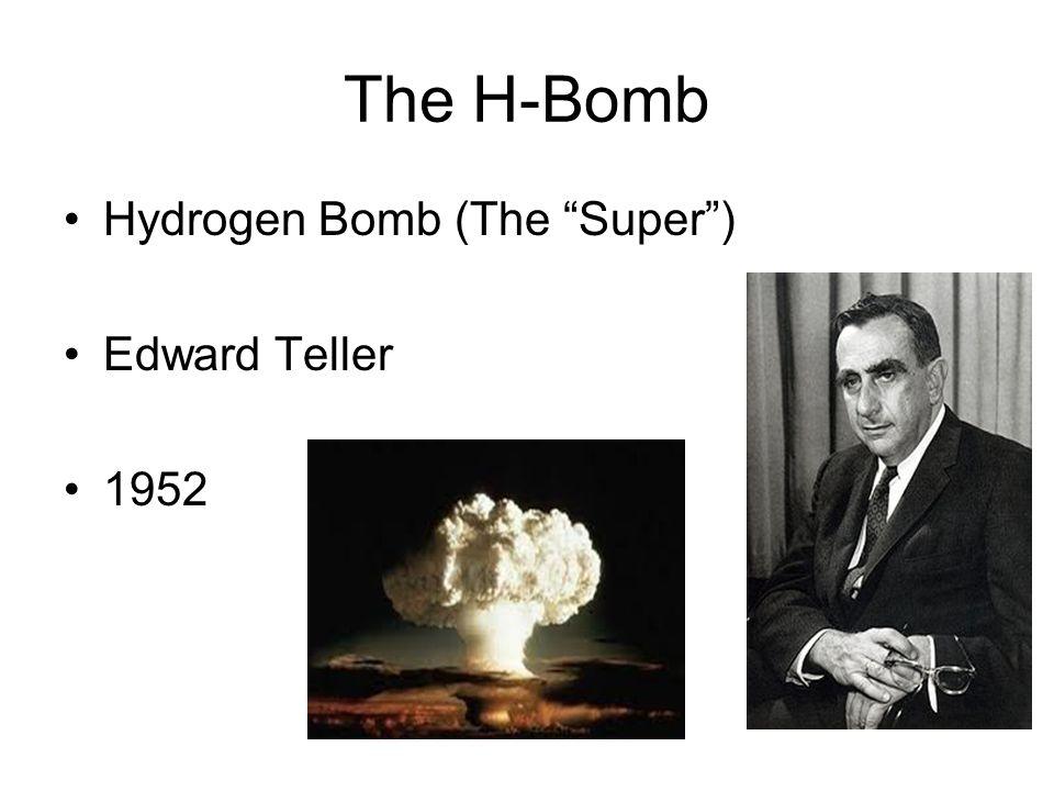 The H-Bomb Hydrogen Bomb (The Super ) Edward Teller 1952