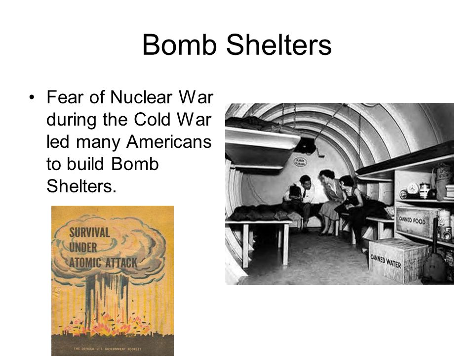 Bomb Shelters Fear of Nuclear War during the Cold War led many Americans to build Bomb Shelters.