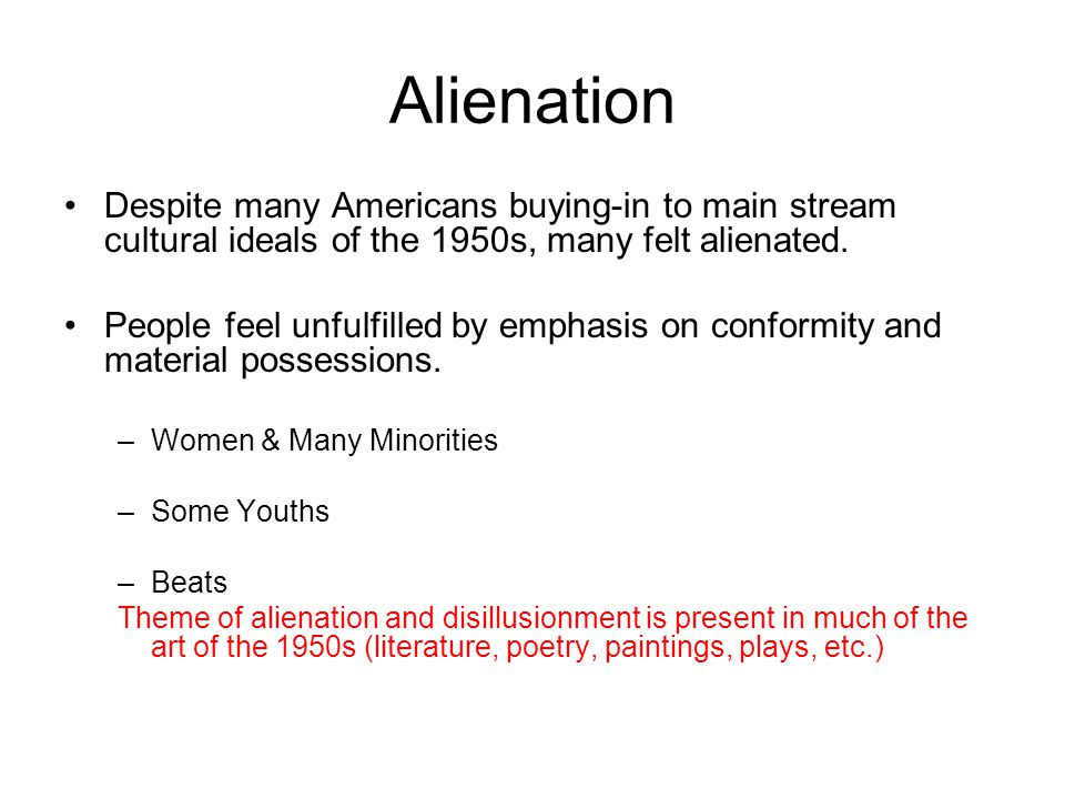 Alienation Despite many Americans buying-in to main stream cultural ideals of the 1950s, many felt alienated.