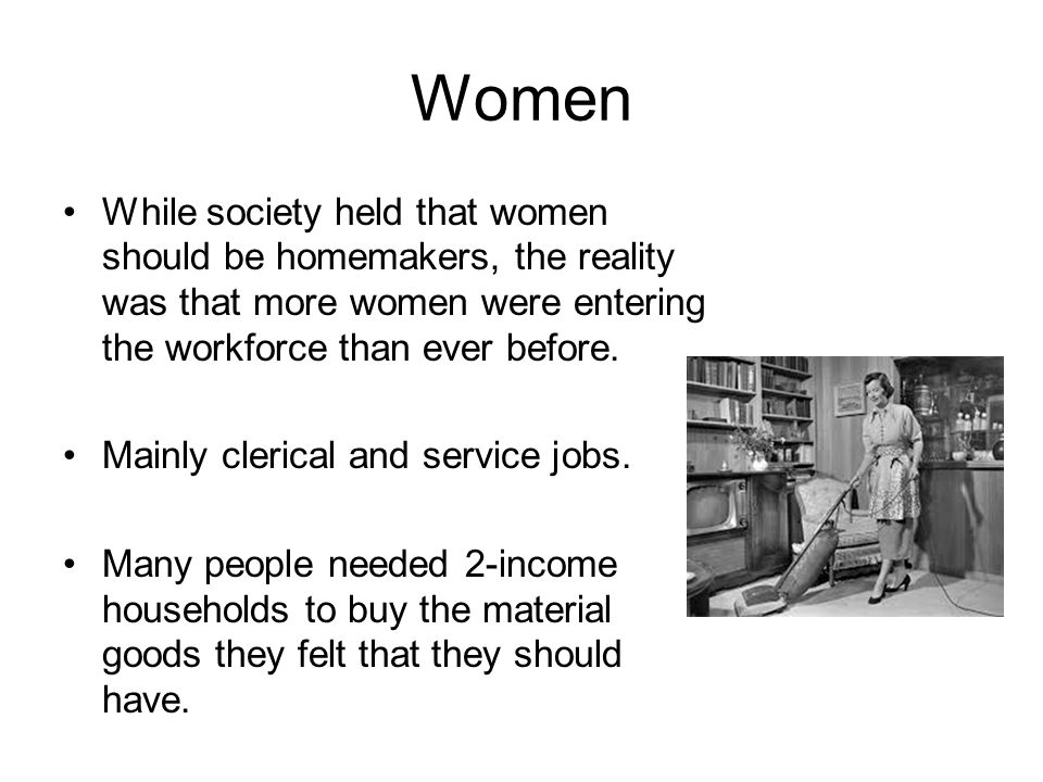 Women While society held that women should be homemakers, the reality was that more women were entering the workforce than ever before.
