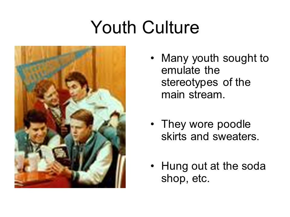 Youth Culture Many youth sought to emulate the stereotypes of the main stream. They wore poodle skirts and sweaters.