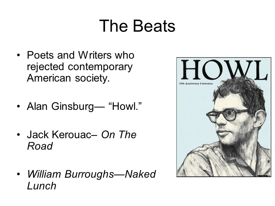 The Beats Poets and Writers who rejected contemporary American society. Alan Ginsburg— Howl. Jack Kerouac– On The Road.