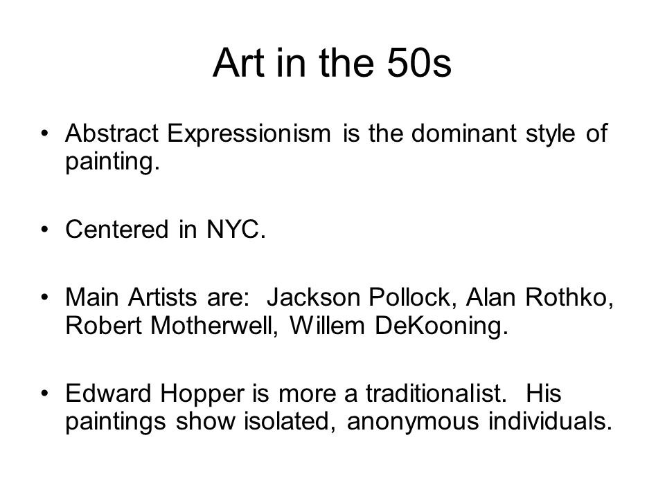 Art in the 50s Abstract Expressionism is the dominant style of painting. Centered in NYC.