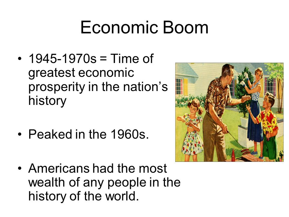 Economic Boom 1945-1970s = Time of greatest economic prosperity in the nation's history. Peaked in the 1960s.