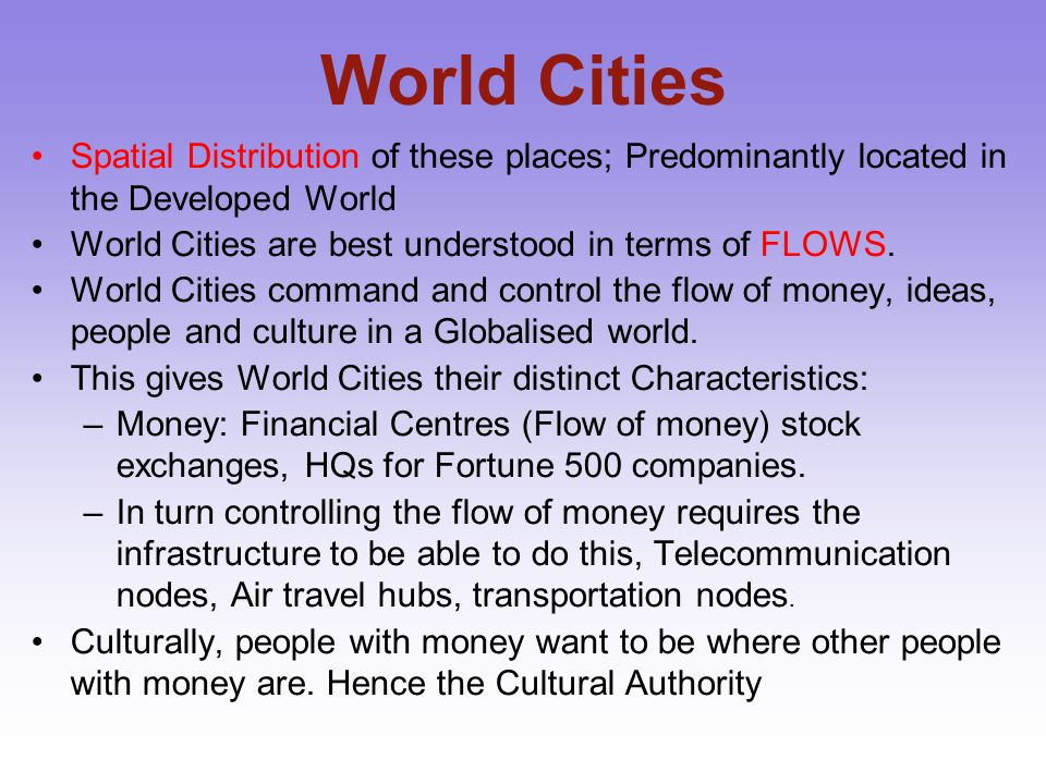World Cities Spatial Distribution of these places; Predominantly located in the Developed World. World Cities are best understood in terms of FLOWS.