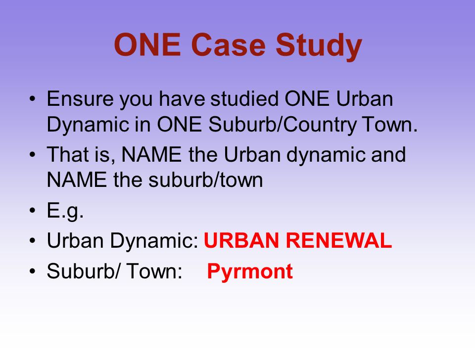 ONE Case Study Ensure you have studied ONE Urban Dynamic in ONE Suburb/Country Town. That is, NAME the Urban dynamic and NAME the suburb/town.