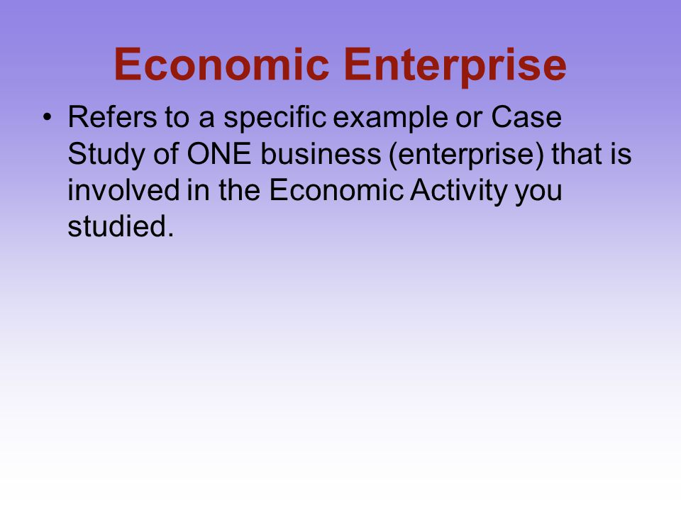 Economic Enterprise Refers to a specific example or Case Study of ONE business (enterprise) that is involved in the Economic Activity you studied.