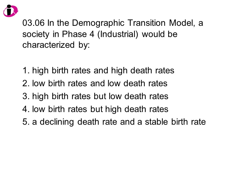 03.06 In the Demographic Transition Model, a society in Phase 4 (Industrial) would be characterized by: