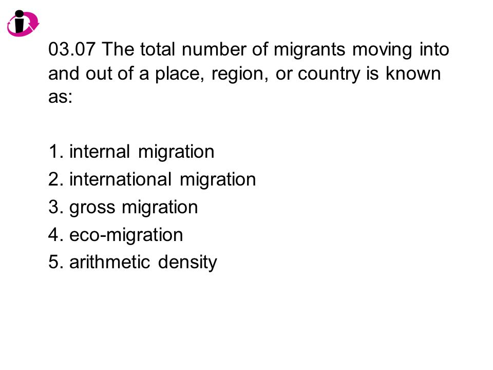 03.07 The total number of migrants moving into and out of a place, region, or country is known as: