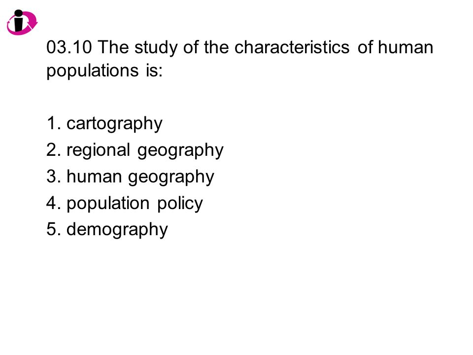03.10 The study of the characteristics of human populations is: