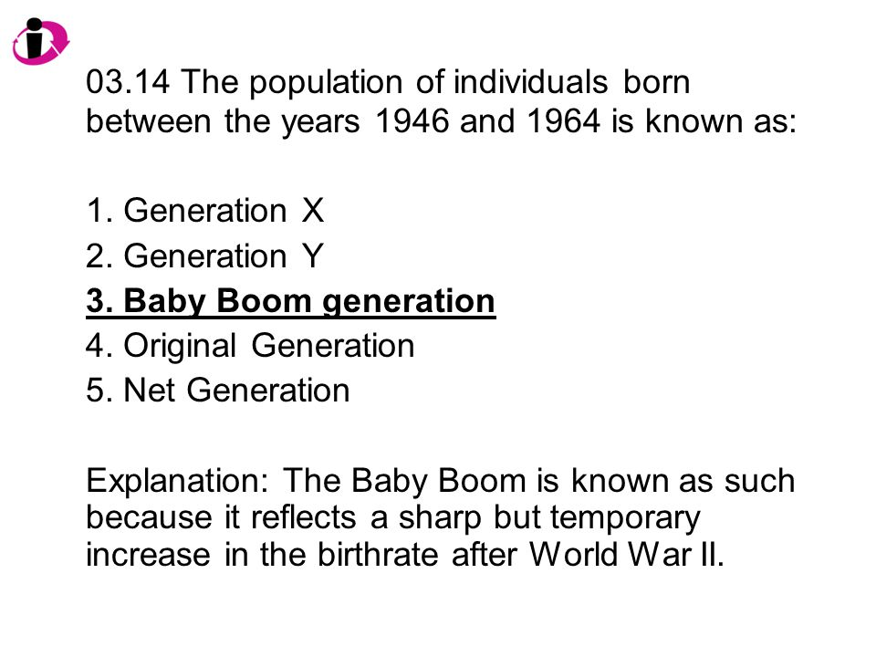 03.14 The population of individuals born between the years 1946 and 1964 is known as:
