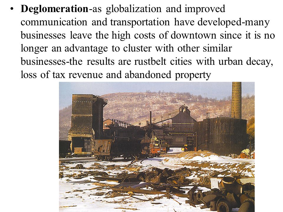 Deglomeration-as globalization and improved communication and transportation have developed-many businesses leave the high costs of downtown since it is no longer an advantage to cluster with other similar businesses-the results are rustbelt cities with urban decay, loss of tax revenue and abandoned property