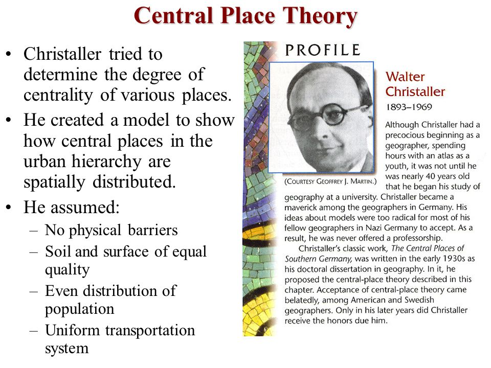 Central Place Theory Christaller tried to determine the degree of centrality of various places.