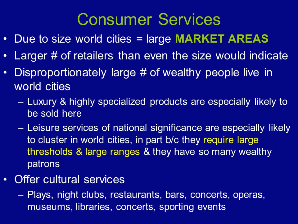 Consumer Services Due to size world cities = large MARKET AREAS