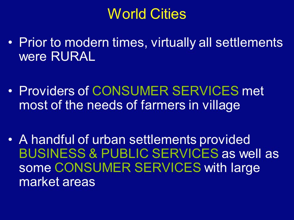 World Cities Prior to modern times, virtually all settlements were RURAL. Providers of CONSUMER SERVICES met most of the needs of farmers in village.