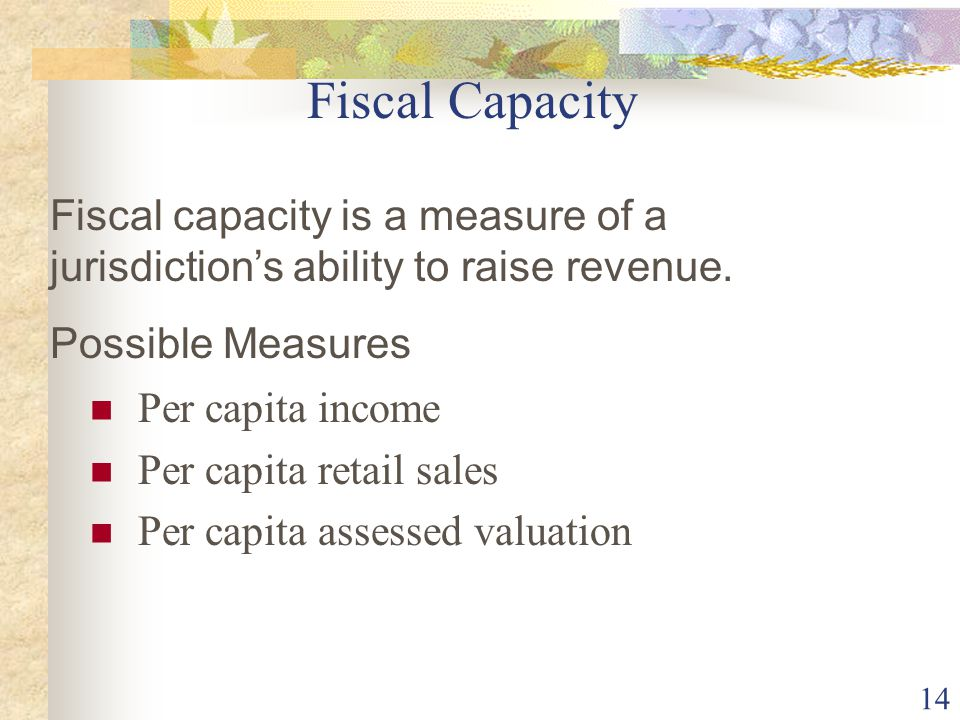 Fiscal Capacity Fiscal capacity is a measure of a jurisdiction's ability to raise revenue. Possible Measures.