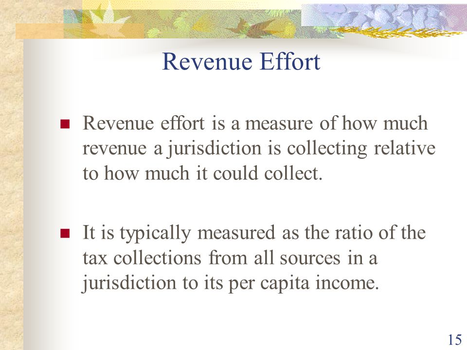 Revenue Effort Revenue effort is a measure of how much revenue a jurisdiction is collecting relative to how much it could collect.