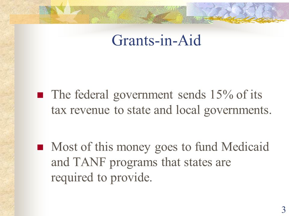 Grants-in-Aid The federal government sends 15% of its tax revenue to state and local governments.