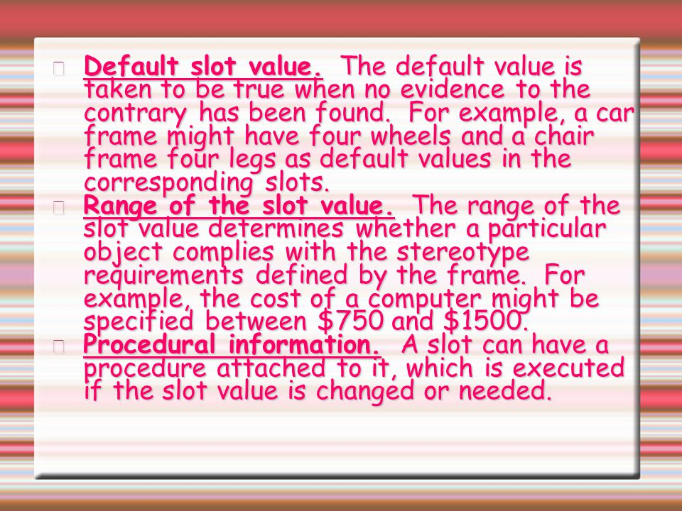 Default slot value. The default value is taken to be true when no evidence to the contrary has been found. For example, a car frame might have four wheels and a chair frame four legs as default values in the corresponding slots.