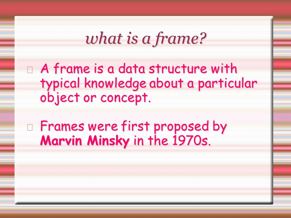 what is a frame A frame is a data structure with typical knowledge about a particular object or concept.