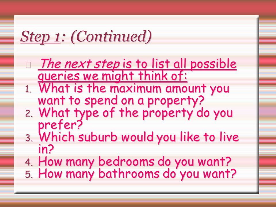 Step 1: (Continued) The next step is to list all possible queries we might think of: What is the maximum amount you want to spend on a property
