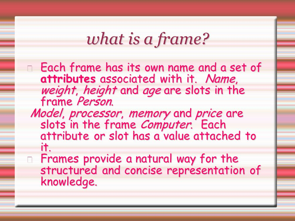 what is a frame Each frame has its own name and a set of attributes associated with it. Name, weight, height and age are slots in the frame Person.