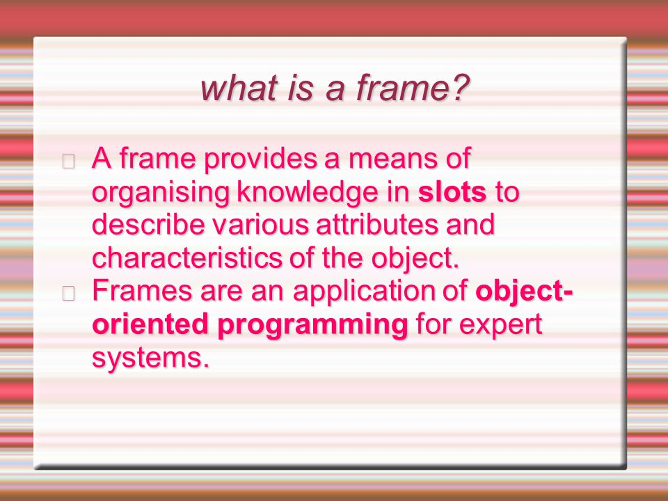 what is a frame A frame provides a means of organising knowledge in slots to describe various attributes and characteristics of the object.
