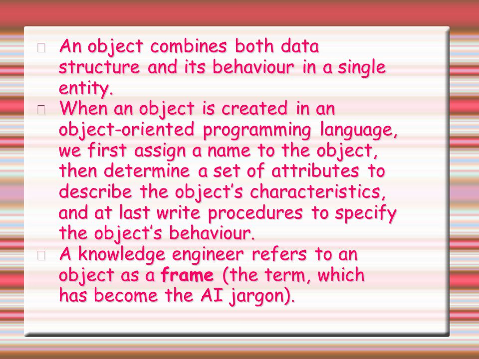 An object combines both data structure and its behaviour in a single entity.