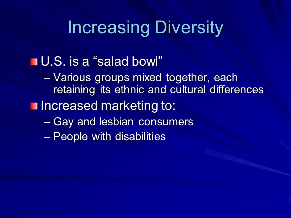 Increasing Diversity U.S. is a salad bowl Increased marketing to: