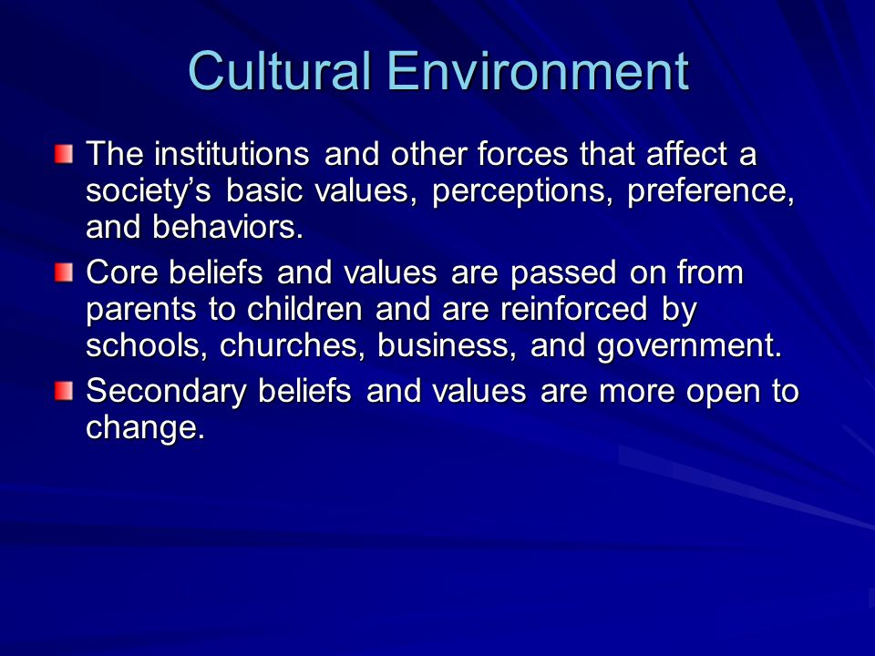 Cultural Environment The institutions and other forces that affect a society's basic values, perceptions, preference, and behaviors.