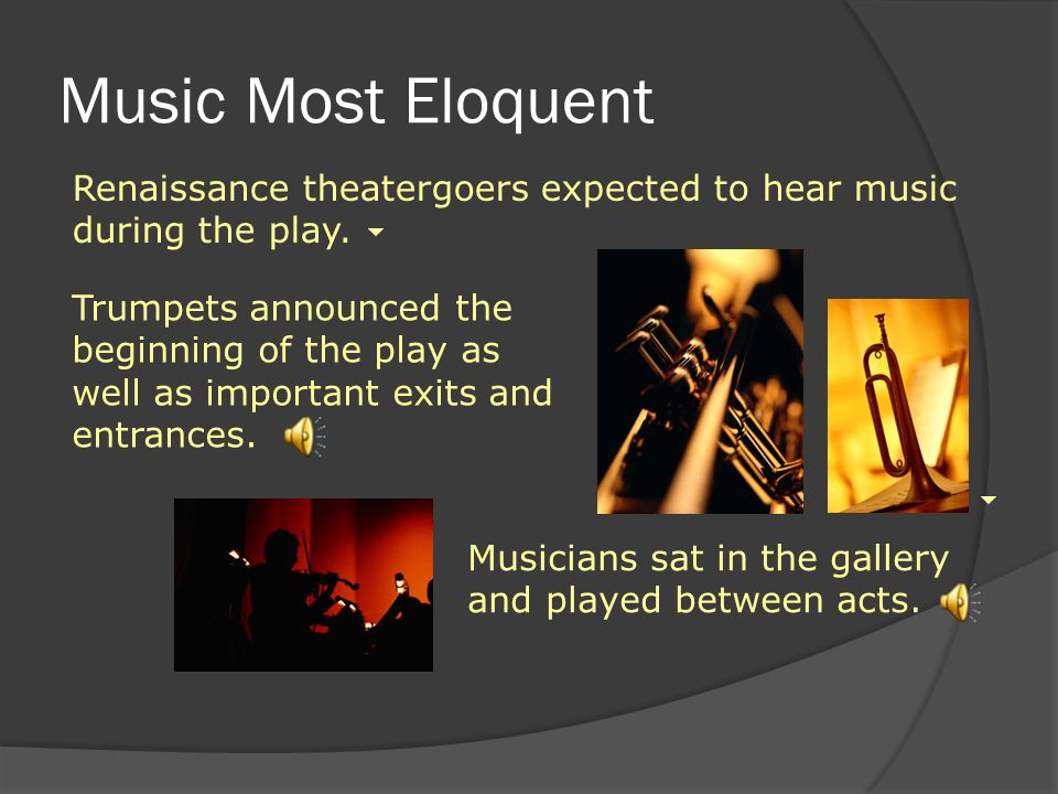 Music Most Eloquent Renaissance theatergoers expected to hear music during the play.
