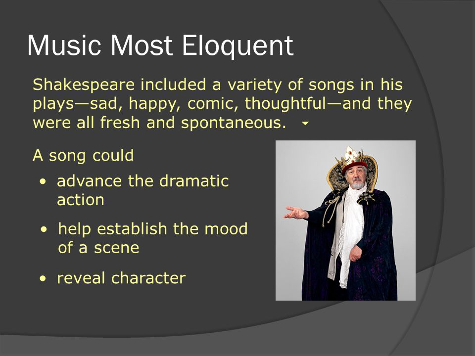 Music Most Eloquent Shakespeare included a variety of songs in his plays—sad, happy, comic, thoughtful—and they were all fresh and spontaneous.