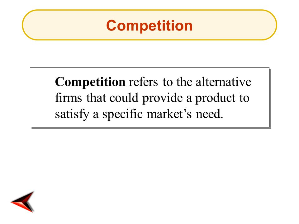 Competition Competition refers to the alternative firms that could provide a product to satisfy a specific market's need.