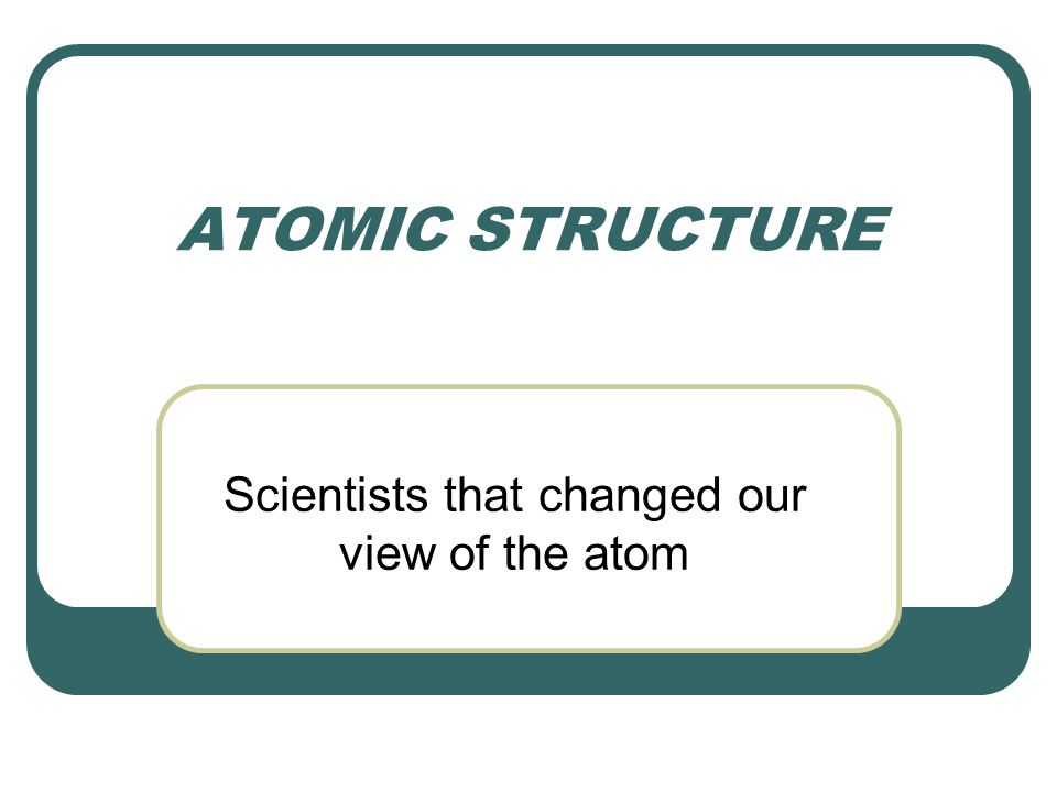 Scientists that changed our view of the atom