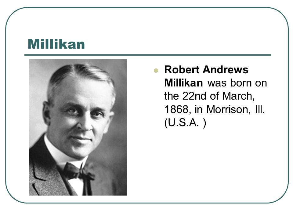 Millikan Robert Andrews Millikan was born on the 22nd of March, 1868, in Morrison, Ill. (U.S.A. )